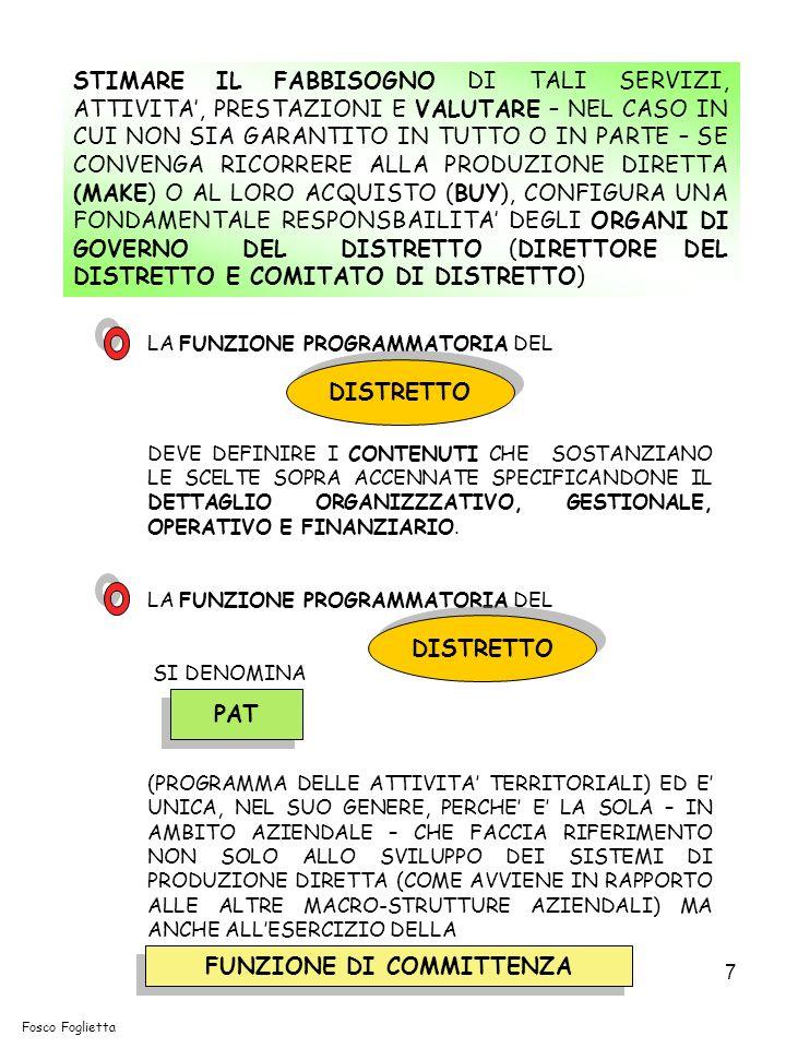 7 STIMARE IL FABBISOGNO DI TALI SERVIZI, ATTIVITA, PRESTAZIONI E VALUTARE – NEL CASO IN CUI NON SIA GARANTITO IN TUTTO O IN PARTE – SE CONVENGA RICORRERE ALLA PRODUZIONE DIRETTA (MAKE) O AL LORO ACQUISTO (BUY), CONFIGURA UNA FONDAMENTALE RESPONSBAILITA DEGLI ORGANI DI GOVERNO DEL DISTRETTO (DIRETTORE DEL DISTRETTO E COMITATO DI DISTRETTO) LA FUNZIONE PROGRAMMATORIA DEL DEVE DEFINIRE I CONTENUTI CHE SOSTANZIANO LE SCELTE SOPRA ACCENNATE SPECIFICANDONE IL DETTAGLIO ORGANIZZZATIVO, GESTIONALE, OPERATIVO E FINANZIARIO.