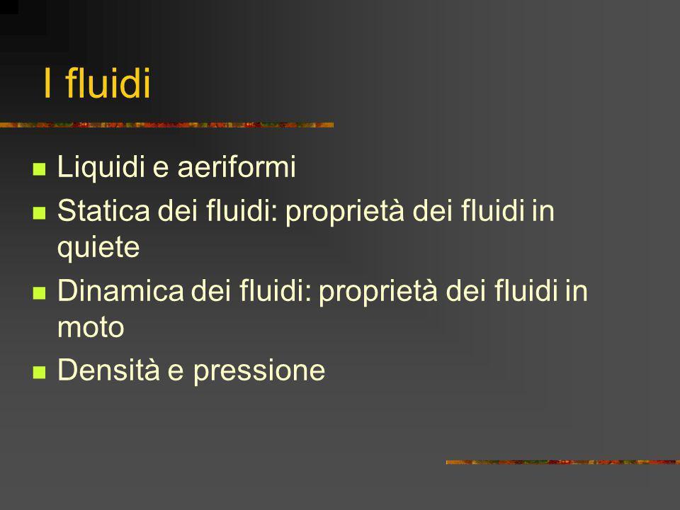 I fluidi Liquidi e aeriformi Statica dei fluidi: proprietà dei fluidi in quiete Dinamica dei fluidi: proprietà dei fluidi in moto Densità e pressione