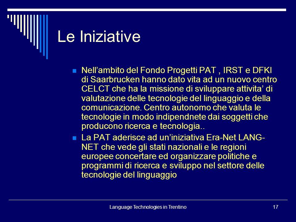 Language Technologies in Trentino17 Nellambito del Fondo Progetti PAT, IRST e DFKI di Saarbrucken hanno dato vita ad un nuovo centro CELCT che ha la missione di sviluppare attivita di valutazione delle tecnologie del linguaggio e della comunicazione.