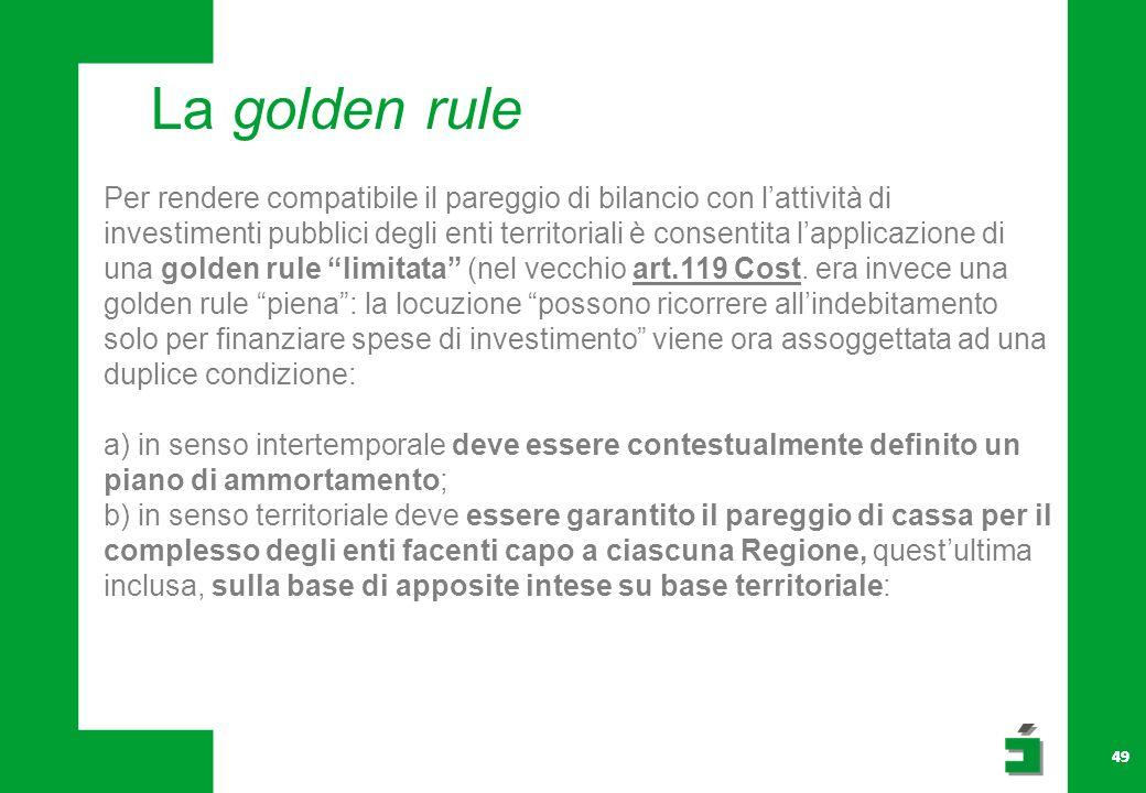 49 La golden rule Per rendere compatibile il pareggio di bilancio con lattività di investimenti pubblici degli enti territoriali è consentita lapplicazione di una golden rule limitata (nel vecchio art.119 Cost.