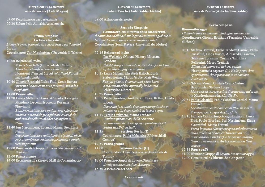 Mercoledì 29 Settembre sede di Isernia (Aula Magna) 09.00 Registrazione dei partecipanti 09.30 Saluto delle Autorità Accademiche Primo Simposio Licheni e foreste Licheni come strumento di conoscenza e gestione dei boschi Coordinatore: Juri Nascimbene (Università di Trieste) 10.00 Relatore ad invito: Marco Marchetti (Università del Molise) Metodi di identificazione e condizioni strutturali di alcuni boschi vetusti nei Parchi nazionali d Italia 10.40 Giorgio Brunialti, Luisa Frati, Sonia Ravera Diversità lichenica in aree forestali: metodi a confronto 11.00 Pausa caffè 11.20 Enrica Matteucci, Enrico Corrado Borgogno Mondino, Deborah Isocrono, Rosanna Piervittori Biodiversità lichenica epifita: una riflessione intorno a metodologie applicate e variabili ambientali nello studio dei castagneti in Piemonte 11.40 Juri Nascimbene, Lorenzo Marini, Pier Luigi Nimis Diversità lichenica nelle foreste alpine di abete rosso: confronto tra boschi produttivi e boschi vetusti protetti 12.00 Riunione del Gruppo di Lavoro Sistematica ed Ecologia 13.00 Pausa pranzo 14.00 Escursione alla Riserva MaB di Collemeluccio Giovedì 30 Settembre sede di Pesche (Aula Galileo Galilei) 09.00 Affissione dei poster Secondo Simposio Countdown 2010: tutela della Biodiversità Il contributo della lichenologia all iniziativa globale in termini di conoscenza, conservazione e tutela Coordinatore: Sonia Ravera (Università del Molise) 09.15 Relatore ad invito: Pat Wolseley (Natural History Museum, London) Establishing conservation priorities for lichens of deciduous fagaceous forests 10.15 Lucia Muggia, Elisabeth Baloch, Edith Stabentheiner, Martin Gr ü be, Mats Wedin Fungal genetic diversity and photobiont association of the optionally lichenized Schizoxylon albescens 10.35 Pausa caffè 10.55 Paolo Giordani, Guido Rizzi, Ivano Rellini, Guido Incerti Diversità funzionale di crittogame epilitiche in relazione alla disponibilità di luce e acqua 11.15 Teresa Craighero, Mauro Tretiach Risultati preliminari della r