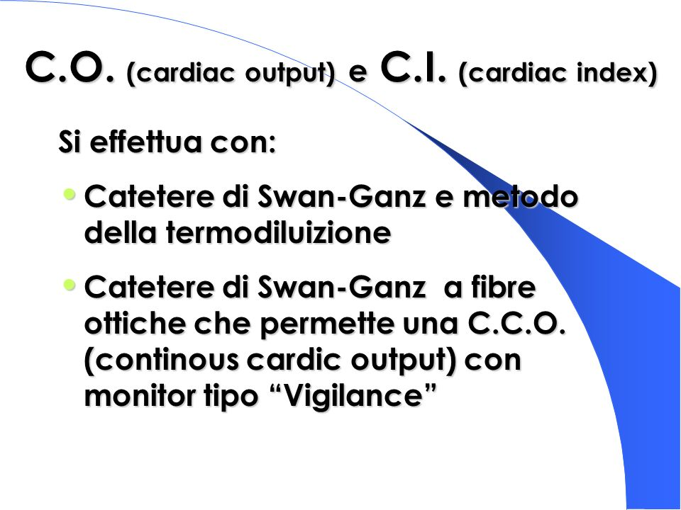 C.O. (cardiac output) e C.I. (cardiac index) Si effettua con: Catetere di Swan-Ganz e metodo della termodiluizione Catetere di Swan-Ganz e metodo dell