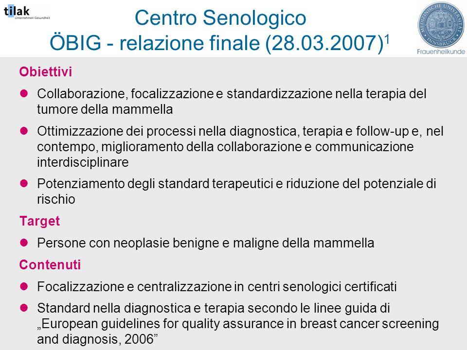 Centro Senologico ÖBIG - relazione finale (28.03.2007) 1 Obiettivi Collaborazione, focalizzazione e standardizzazione nella terapia del tumore della mammella Ottimizzazione dei processi nella diagnostica, terapia e follow-up e, nel contempo, miglioramento della collaborazione e communicazione interdisciplinare Potenziamento degli standard terapeutici e riduzione del potenziale di rischio Target Persone con neoplasie benigne e maligne della mammella Contenuti Focalizzazione e centralizzazione in centri senologici certificati Standard nella diagnostica e terapia secondo le linee guida di European guidelines for quality assurance in breast cancer screening and diagnosis, 2006