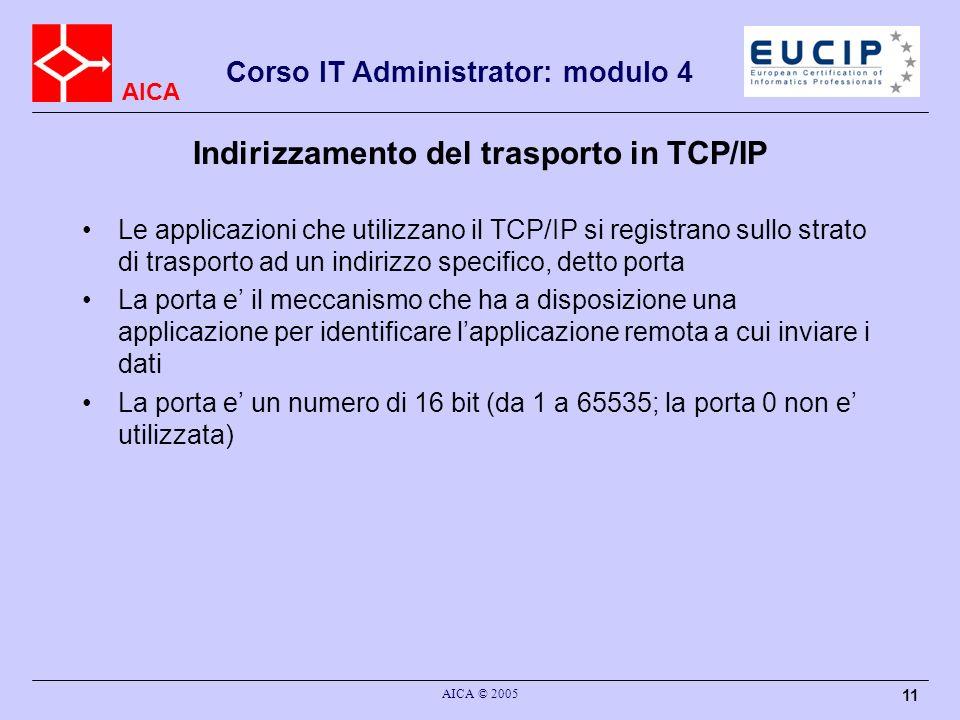 AICA Corso IT Administrator: modulo 4 AICA © 2005 12 Indirizzamento del trasporto in TCP/IP TCP/IP permette alla applicazione di registrarsi su una porta definita (nel caso dei server) o su una qualunque porta libera scelta dal livello di trasporto (spesso e il caso dei client) Per rendere funzionali i servizi di utilizzo diffuso, TCP/IP prevede che determinati servizio utilizzino dal lato server delle porte ben definite –il valore dei numeri di porta vengono definiti negli RFC che definiscono il protocollo delle applicazioni in questione