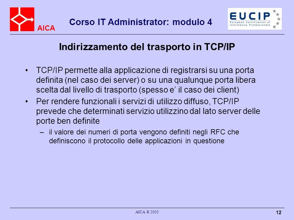 AICA Corso IT Administrator: modulo 4 AICA © 2005 13 Indirizzamento del trasporto in TCP/IP Esiste una autorita centrale, lo IANA (Internet Assigned Numbers Authority), che pubblica la raccolta dei numeri di porta assegnati alle applicazioni negli RFC (http://www.iana.org) –non solo: lo IANA centralizza la gestione anche di altro, come le assegnazioni dei numeri di protocollo dei diversi protocolli di trasporto utilizzati nel protocol number di IP o lassegnazione dei domini di primo livello del DNS
