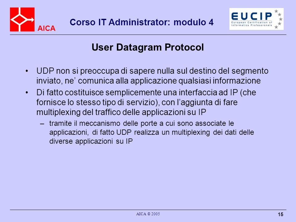 AICA Corso IT Administrator: modulo 4 AICA © 2005 16 Orientato al datagramma A differenza di TCP, UDP si occupa di un datagramma per volta –quando una applicazione passa dati ad UDP, UDP li maneggia in un unico segmento, senza suddividerlo in pezzi –il segmento di massime dimensioni che UDP puo gestire deve stare interamente nel campo dati del pacchetto IP –il segmento viene passato ad IP che eventualmente lo frammenta, ma a destinazione UDP ricevera il datagramma intero –lapplicazione di destinazione ricevera quindi il blocco completo di dati inviato dalla applicazione che li ha trasmessi