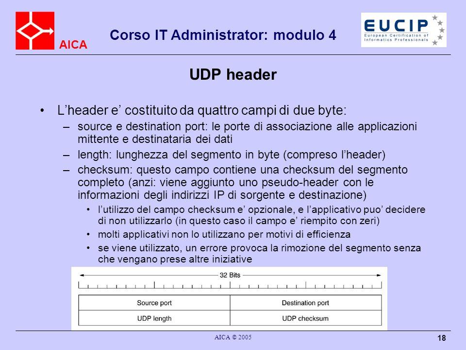 AICA Corso IT Administrator: modulo 4 AICA © 2005 19 Caratteristiche di UDP Benche inaffidabile, UDP ha caratteristiche che per molte applicazioni sono appetibili –puo utilizzare trasmissione multicast o broadcast TCP e un protocollo orientato alla connessione, quindi per definizione non puo gestire una comunicazione tra piu di due entita –e molto leggero, quindi efficiente la dimensione ridotta dellheader impone un overhead minimo, ed una rapidita di elaborazione elevata la mancanza di meccanismi di controllo rende ancora piu rapida lelaborazione del segmento ed il recapito dei dati