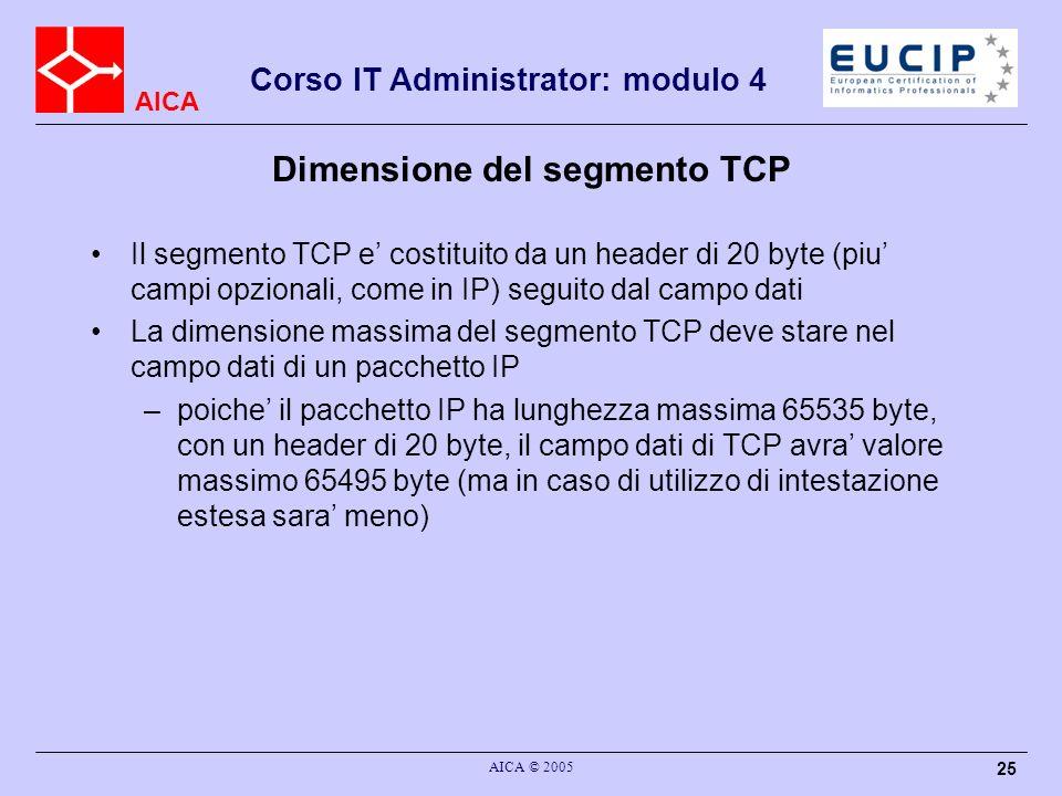 AICA Corso IT Administrator: modulo 4 AICA © 2005 26 Connessione TCP TCP utilizza per la connessione il meccanismo di handshake a 3 vie –un segmento (SYN) viene inviato dal client al server; questo trasporta il sequence number iniziale del client, e le informazioni di porta sorgente e destinazione –un segmento (SYN+ACK) viene inviato in risposta dal server; questo trasporta lacknowledge del SYN precedente, ed il sequence number iniziale el server, per le comunicazioni in verso opposto se nessuno ascolta sulla porta di destinazione, il server inviera un segmento RST (Reset) per rifiutare la connessione –un segmento di ACK viene inviato dal client al server; questo riporta lo stesso sequence number iniziale (non sono ancora stati trasmessi dati) e lacknowledge del secondo segmento SYN