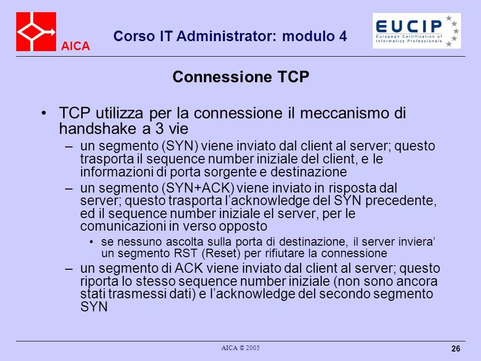 AICA Corso IT Administrator: modulo 4 AICA © 2005 27 Connessione TCP A questo punto la connessione viene considerata stabilita (la connessione e definita dalla quaterna host1-port1-host2-port2) I messaggi di SYN possono opzionalmente trasportare le informazioni di MTU/MRU per determinare il MSS della connessione