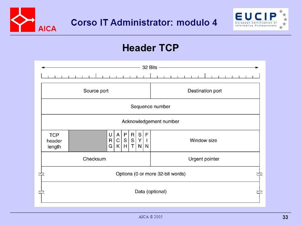 AICA Corso IT Administrator: modulo 4 AICA © 2005 34 Header TCP (cont.) source e destination port –le porte del sorgente e del destinatario, che permettono di identificare le applicazioni a cui sono destinati i dati (16 bit ciascuna) sequence number (32 bit) –il valore del primo byte trasmesso nel segmento; allatto della connessione viene stabilito il valore iniziale, basato sul clock del trasmittente acknowledge number (32 bit) –il valore dellultimo byte riscontrato piu uno (cioe del successivo atteso) TCP header length (4 bit) –il numero di gruppi di 32 bit contenuti nella intestazione; necessario perche sono previsti campi opzionali (non piu di 60 byte) flag URG (urgent) –il campo dati contiene dati urgenti, che devono essere passati alla applicazione prima degli altri ancora in attesa nei buffer (ad esempio: il CTRL^C in applicazioni di terminale remoto)