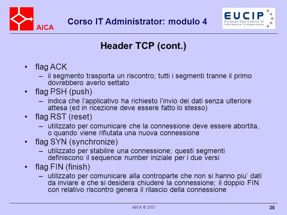 AICA Corso IT Administrator: modulo 4 AICA © 2005 36 Header TCP (cont.) window size (16 bit) –la dimensione in byte dello spazio disponibile dei buffer in ricezione: il valore massimo e di 64 KB –le reti moderne molto veloci rendono questo limite inefficiente: e possibile utilizzare un header opzionale per accordarsi su una window size a 30 bit (buffer fino ad 1 GB ) checksum (16 bit) –obbligatoria per TCP (al contrario di UDP); anche in TCP la checksum viene calcolata su tutto il segmento piu uno pseudo header che riporta gli indirizzi IP di sorgente e destinazione urgent pointer (16 bit) –definisce loffset dellultimo byte facente parte dei dati urgenti quando la flag URG e settata