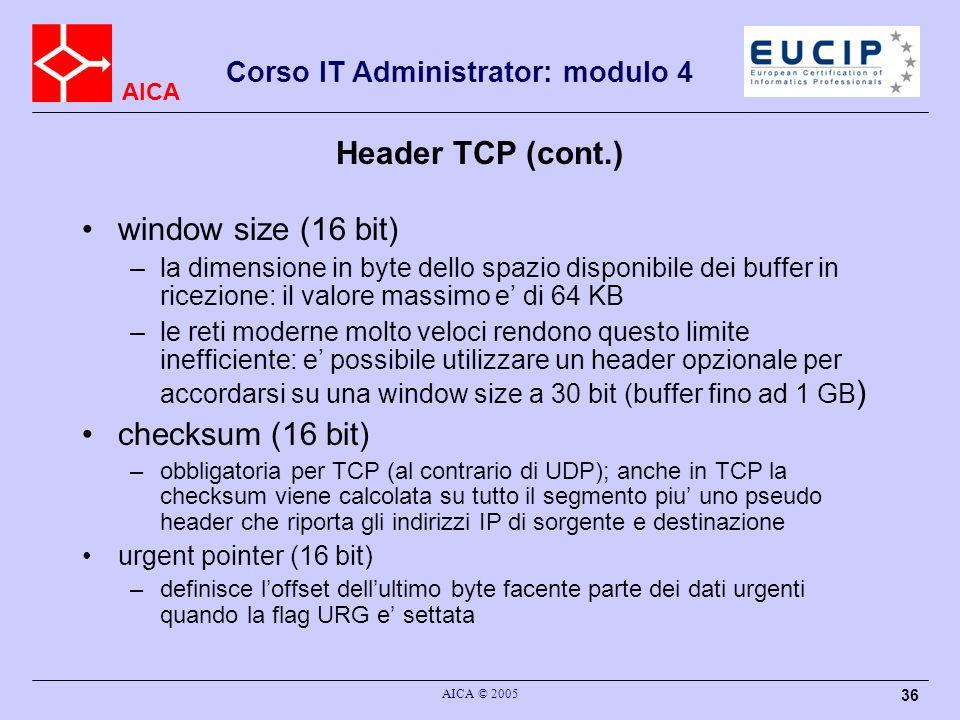 AICA Corso IT Administrator: modulo 4 AICA © 2005 37 Header opzionali Le opzioni sono definite da una lunghezza, un tipo, ed i dati relativi; sono definite diverse opzioni, tra cui: –padding: necessario in presenza di opzioni per rendere il campo header nel suo complesso un multiplo di 32 bit –MSS: utilizzato con i segmenti SYN per determinare il MSS scambiandosi i valori di MTU ed MRU –window scale: utilizzata per definire la dimensione della finestra fino a 30 bit –selective acknowledge: TCP utilizza normalmente il go-back- N; questa opzione permette di utilizzare il selective reject –timestamp: utilizzata per valutare (a livello di trasporto) il round trip time e poter definire valori opportuni per i timer interni