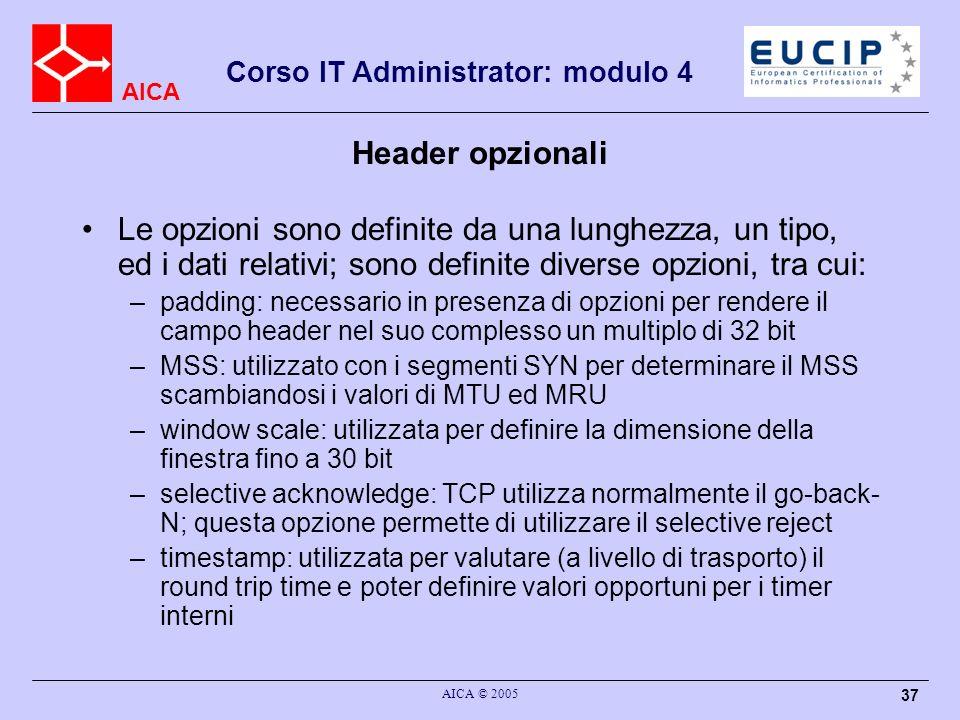 AICA Corso IT Administrator: modulo 4 AICA © 2005 38 Applicazioni che usano TCP Tutte quelle che richiedono affidabilita dei dati, e che non hanno bisogno della comunicazione multicast/broadcast –la comunicazione in TCP e orientata alla connessione tra due punti terminali; non puo quindi supportare comunicazione multicast Esistono tantissime applicazioni; tra le piu diffuse: –file transfer (ftp, port 21) –login remoto criptato (ssh, port 22) –login remoto (telnet, port 23) –posta elettronica (smtp, port 25) –TFTP (port 69) (esiste anche su UDP) –HTTP (port 80) (il protocollo del World Wide Web) –…