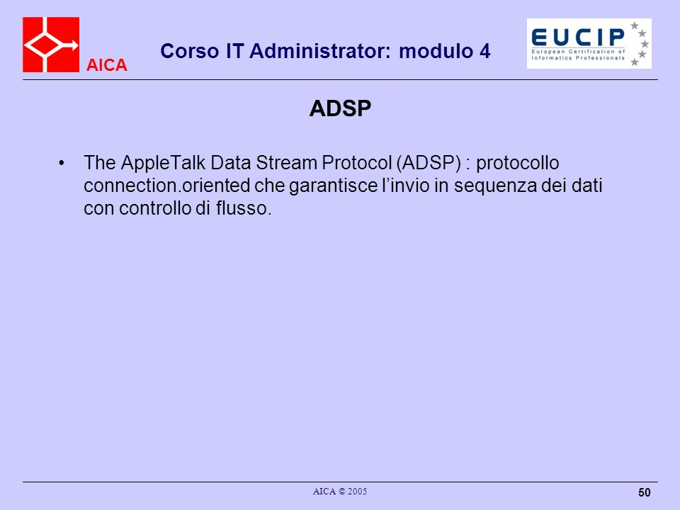 AICA Corso IT Administrator: modulo 4 AICA © 2005 50 ADSP The AppleTalk Data Stream Protocol (ADSP) : protocollo connection.oriented che garantisce li