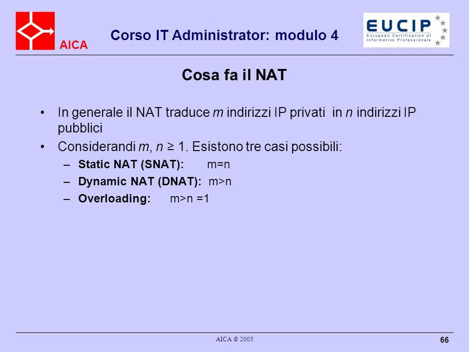 AICA Corso IT Administrator: modulo 4 AICA © 2005 67 Static NAT crea in modo statico la tabella di mapping tra indirizzo IP privato e indirizzo IP pubblico In static NAT, the computer with the IP address of 192.168.32.10 will always translate to 213.18.123.110.