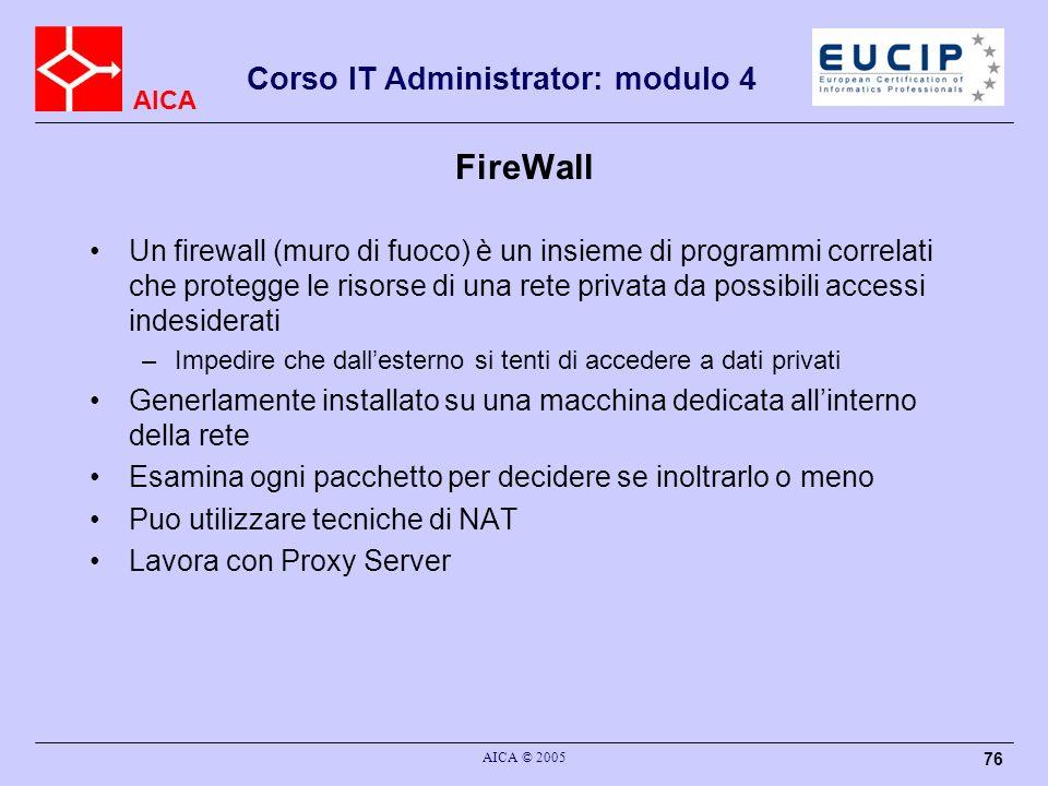 AICA Corso IT Administrator: modulo 4 AICA © 2005 77 FireWall Ricorre a due metodi –Proxy services : realizzano il NAT –Packet filtering: ispezione di ogni singolo pacchetto Necessario ipostare una serie di regole per valutare ogni pacchetto