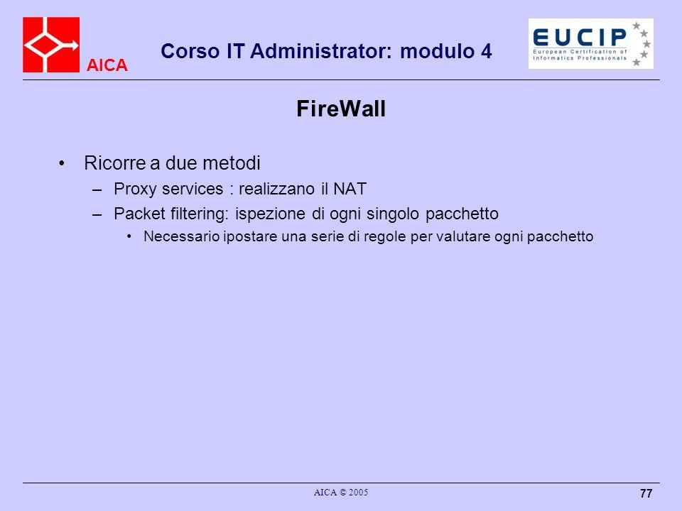 AICA Corso IT Administrator: modulo 4 AICA © 2005 77 FireWall Ricorre a due metodi –Proxy services : realizzano il NAT –Packet filtering: ispezione di