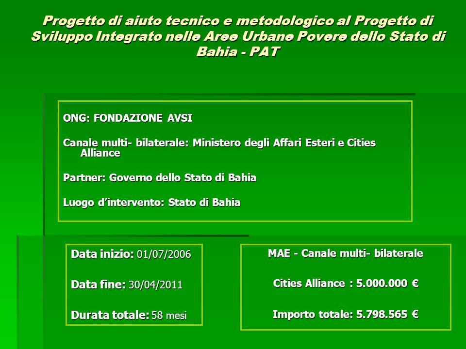 Progetto di aiuto tecnico e metodologico al Progetto di Sviluppo Integrato nelle Aree Urbane Povere dello Stato di Bahia - PAT ONG: FONDAZIONE AVSI Canale multi- bilaterale: Ministero degli Affari Esteri e Cities Alliance Partner: Governo dello Stato di Bahia Luogo dintervento: Stato di Bahia MAE - Canale multi- bilaterale Cities Alliance : 5.000.000 Cities Alliance : 5.000.000 Importo totale: 5.798.565 Importo totale: 5.798.565 Data inizio: 01/07/2006 Data fine: 30/04/2011 Durata totale: 58 mesi