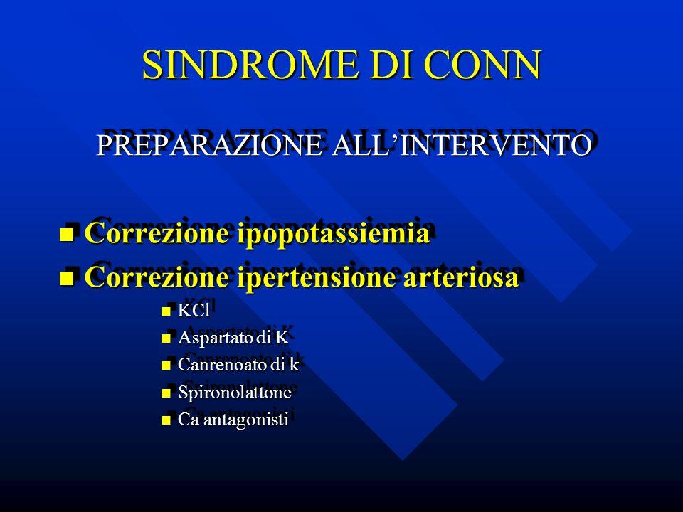 SINDROME DI CONN PREPARAZIONE ALLINTERVENTO PREPARAZIONE ALLINTERVENTO Correzione ipopotassiemia Correzione ipopotassiemia Correzione ipertensione art