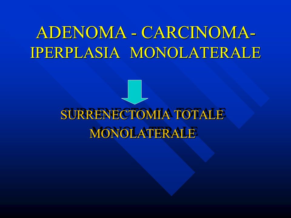 ADENOMA - CARCINOMA- IPERPLASIA MONOLATERALE SURRENECTOMIA TOTALE SURRENECTOMIA TOTALE MONOLATERALE MONOLATERALE SURRENECTOMIA TOTALE SURRENECTOMIA TO
