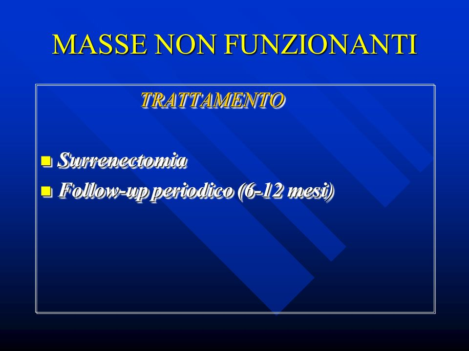 MASSE NON FUNZIONANTI TRATTAMENTO TRATTAMENTO Surrenectomia Surrenectomia Follow-up periodico (6-12 mesi) Follow-up periodico (6-12 mesi) TRATTAMENTO