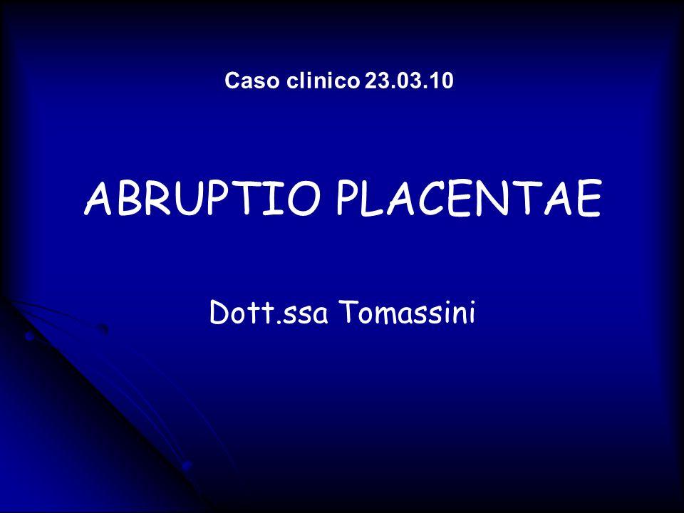 ABRUPTIO PLACENTAE Dott.ssa Tomassini Caso clinico 23.03.10