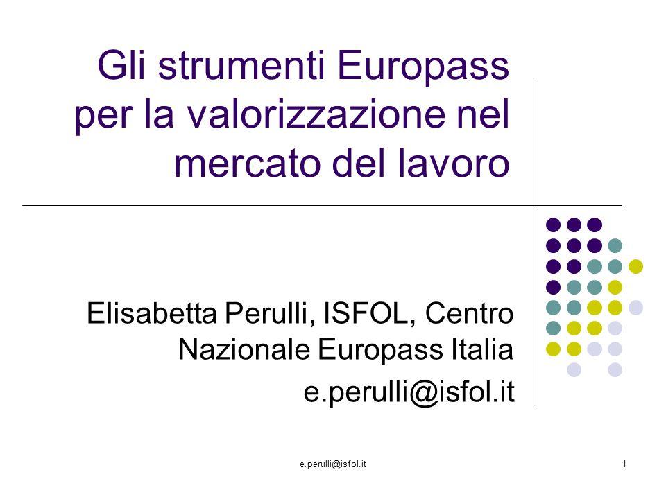 e.perulli@isfol.it1 Gli strumenti Europass per la valorizzazione nel mercato del lavoro Elisabetta Perulli, ISFOL, Centro Nazionale Europass Italia e.perulli@isfol.it
