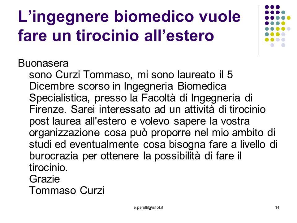 e.perulli@isfol.it14 Lingegnere biomedico vuole fare un tirocinio allestero Buonasera sono Curzi Tommaso, mi sono laureato il 5 Dicembre scorso in Ingegneria Biomedica Specialistica, presso la Facoltà di Ingegneria di Firenze.