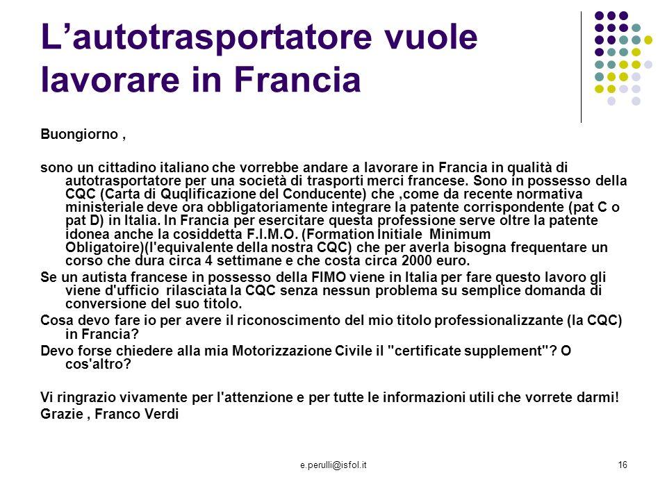 e.perulli@isfol.it16 Lautotrasportatore vuole lavorare in Francia Buongiorno, sono un cittadino italiano che vorrebbe andare a lavorare in Francia in qualità di autotrasportatore per una società di trasporti merci francese.