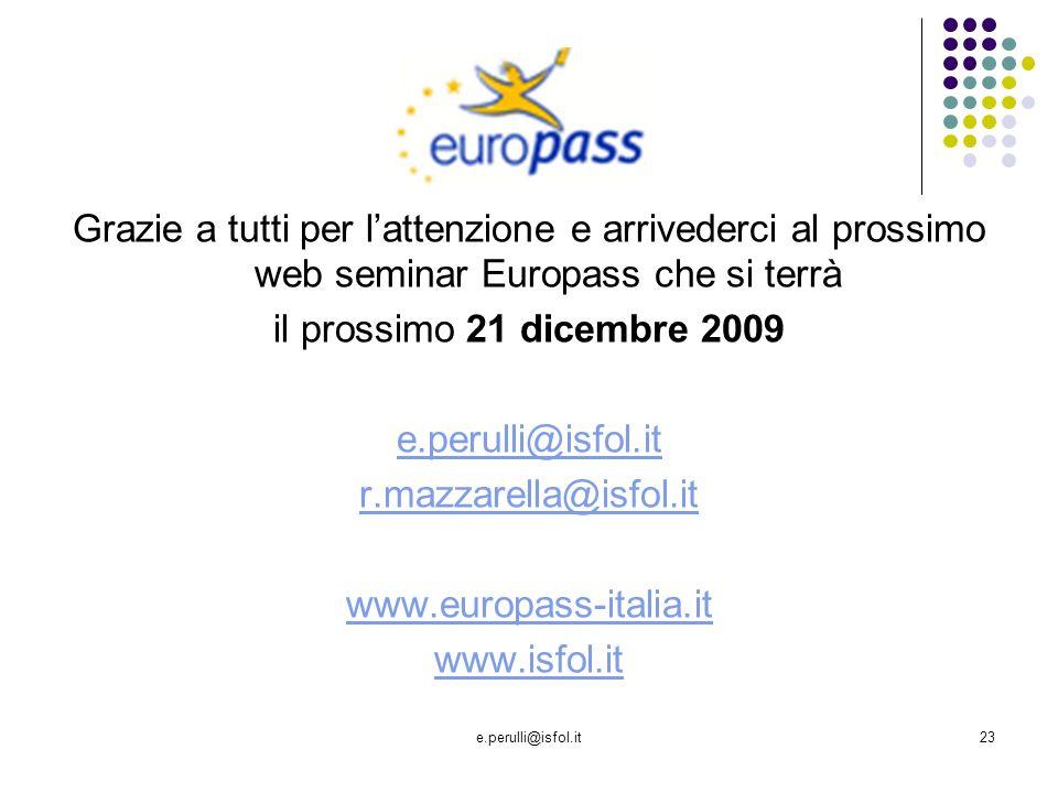 e.perulli@isfol.it23 Grazie a tutti per lattenzione e arrivederci al prossimo web seminar Europass che si terrà il prossimo 21 dicembre 2009 e.perulli@isfol.it r.mazzarella@isfol.it www.europass-italia.it www.isfol.it
