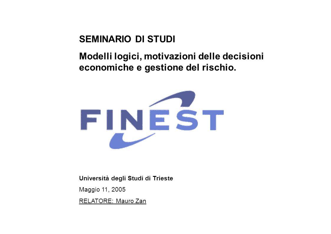 Università degli Studi di Trieste Maggio 11, 2005 RELATORE: Mauro Zan SEMINARIO DI STUDI Modelli logici, motivazioni delle decisioni economiche e gestione del rischio.