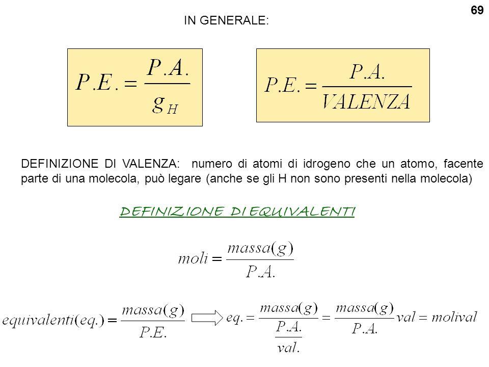 IN GENERALE: DEFINIZIONE DI VALENZA: numero di atomi di idrogeno che un atomo, facente parte di una molecola, può legare (anche se gli H non sono presenti nella molecola) DEFINIZIONE DI EQUIVALENTI 69