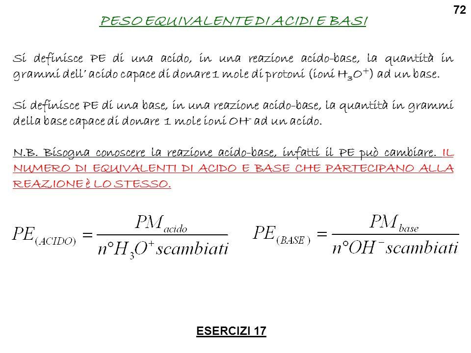PESO EQUIVALENTE DI ACIDI E BASI Si definisce PE di una acido, in una reazione acido-base, la quantità in grammi dell acido capace di donare 1 mole di protoni (ioni H 3 O + ) ad un base.