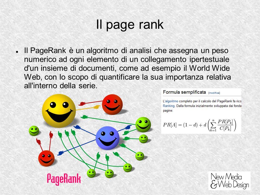 Il page rank Il PageRank è un algoritmo di analisi che assegna un peso numerico ad ogni elemento di un collegamento ipertestuale d un insieme di documenti, come ad esempio il World Wide Web, con lo scopo di quantificare la sua importanza relativa all interno della serie.