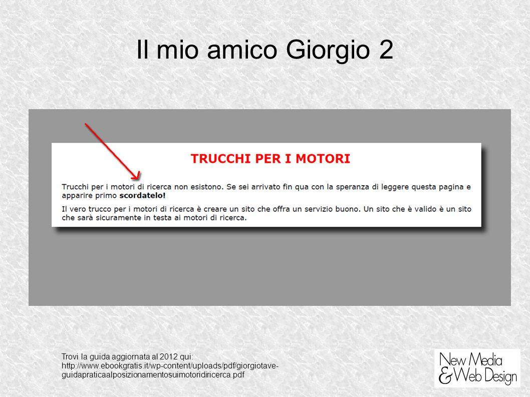 Il mio amico Giorgio 2 Trovi la guida aggiornata al 2012 qui: http://www.ebookgratis.it/wp-content/uploads/pdf/giorgiotave- guidapraticaalposizionamentosuimotoridiricerca.pdf