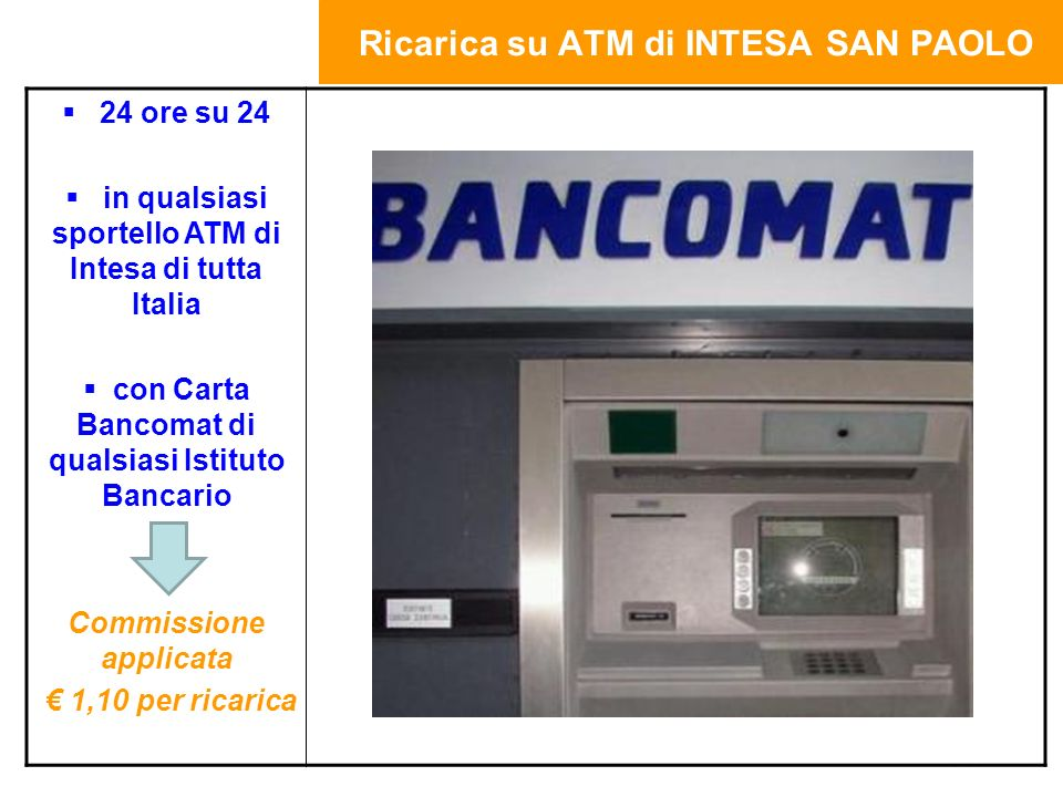 Ricarica su ATM di INTESA SAN PAOLO 24 ore su 24 in qualsiasi sportello ATM di Intesa di tutta Italia con Carta Bancomat di qualsiasi Istituto Bancario Commissione applicata 1,10 per ricarica