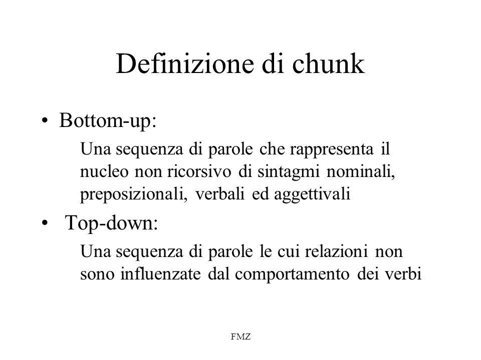 FMZ Definizione di chunk Bottom-up: Una sequenza di parole che rappresenta il nucleo non ricorsivo di sintagmi nominali, preposizionali, verbali ed aggettivali Top-down: Una sequenza di parole le cui relazioni non sono influenzate dal comportamento dei verbi