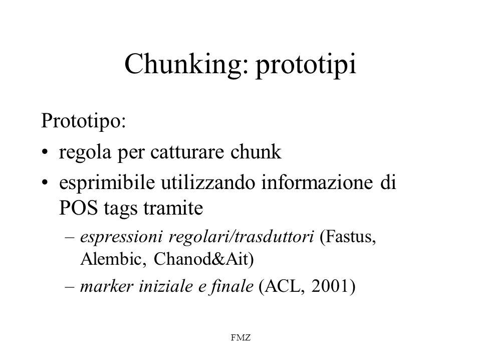 FMZ Chunking: prototipi Prototipo: regola per catturare chunk esprimibile utilizzando informazione di POS tags tramite –espressioni regolari/trasduttori (Fastus, Alembic, Chanod&Ait) –marker iniziale e finale (ACL, 2001)