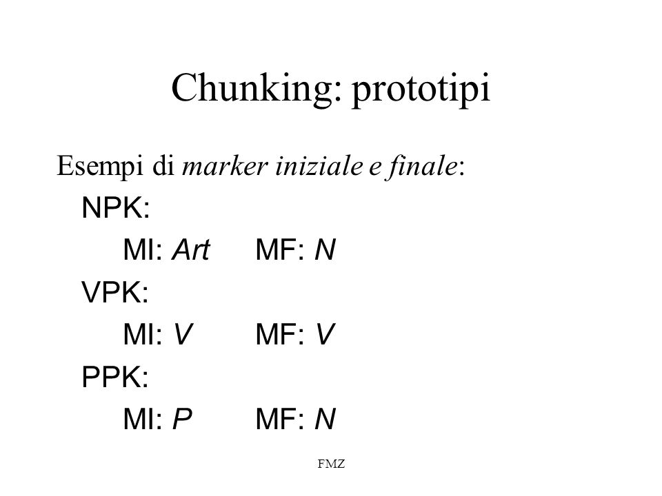 FMZ Chunking: prototipi Esempi di marker iniziale e finale: NPK: MI: ArtMF: N VPK: MI: V MF: V PPK: MI: PMF: N