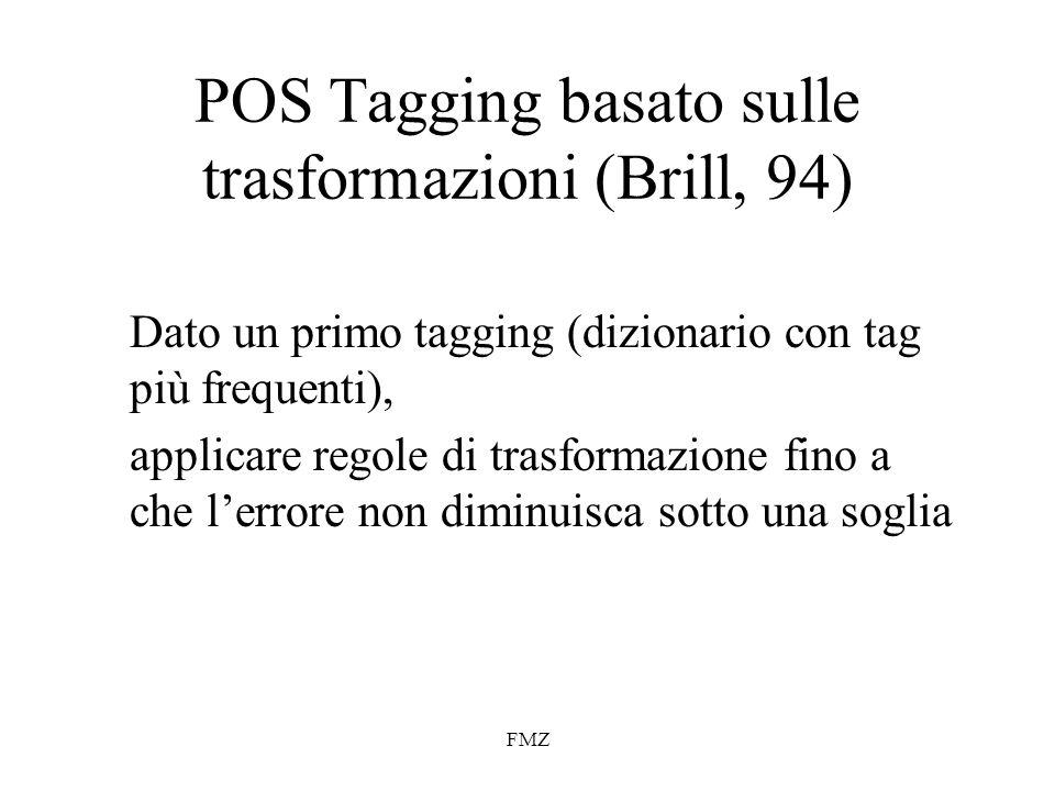FMZ POS Tagging basato sulle trasformazioni (Brill, 94) Dato un primo tagging (dizionario con tag più frequenti), applicare regole di trasformazione fino a che lerrore non diminuisca sotto una soglia
