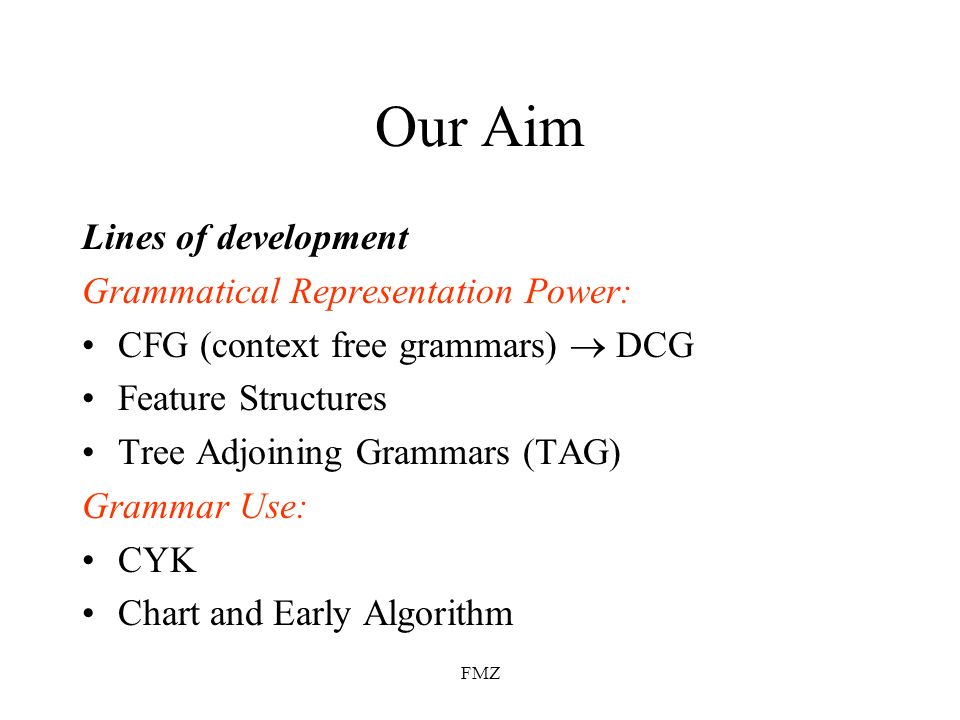 FMZ Our Aim Lines of development Grammatical Representation Power: CFG (context free grammars) DCG Feature Structures Tree Adjoining Grammars (TAG) Gr