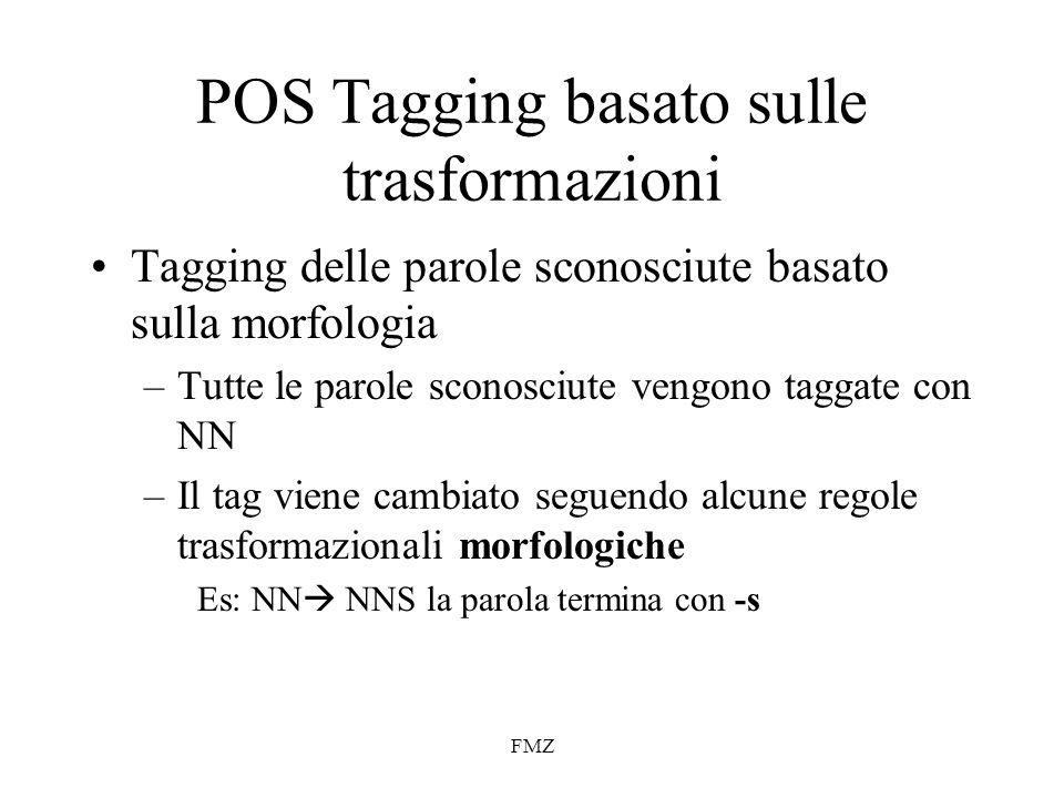 FMZ POS Tagging basato sulle trasformazioni Tagging delle parole sconosciute basato sulla morfologia –Tutte le parole sconosciute vengono taggate con NN –Il tag viene cambiato seguendo alcune regole trasformazionali morfologiche Es: NN NNS la parola termina con -s