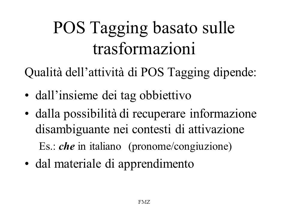 FMZ POS Tagging basato sulle trasformazioni Qualità dellattività di POS Tagging dipende: dallinsieme dei tag obbiettivo dalla possibilità di recuperare informazione disambiguante nei contesti di attivazione Es.: che in italiano (pronome/congiuzione) dal materiale di apprendimento