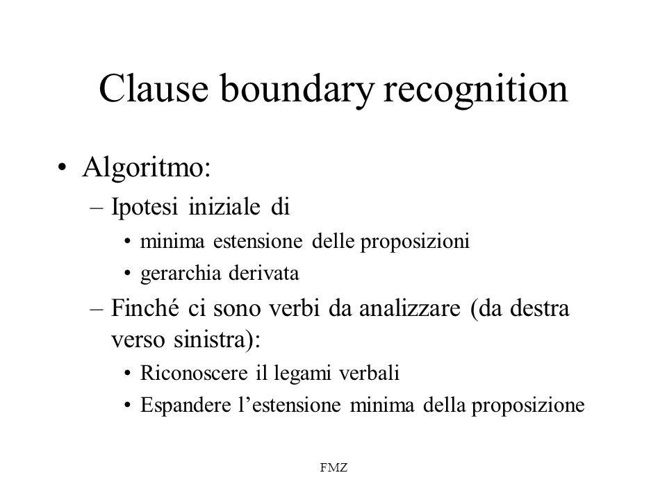 FMZ Clause boundary recognition Algoritmo: –Ipotesi iniziale di minima estensione delle proposizioni gerarchia derivata –Finché ci sono verbi da analizzare (da destra verso sinistra): Riconoscere il legami verbali Espandere lestensione minima della proposizione