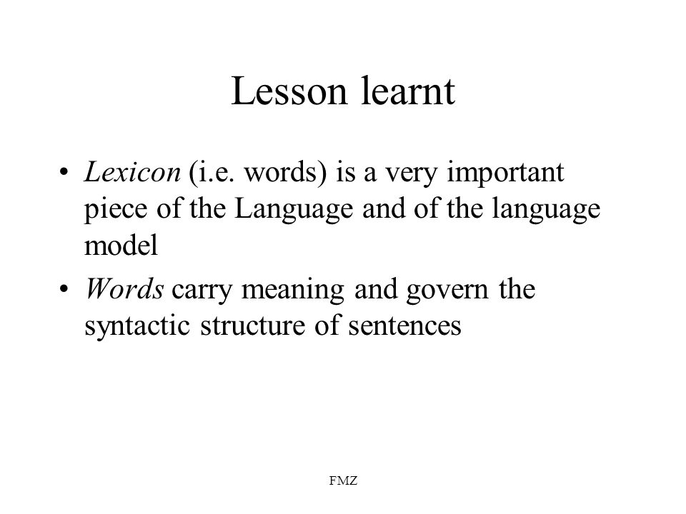 FMZ Lesson learnt Lexicon (i.e. words) is a very important piece of the Language and of the language model Words carry meaning and govern the syntacti