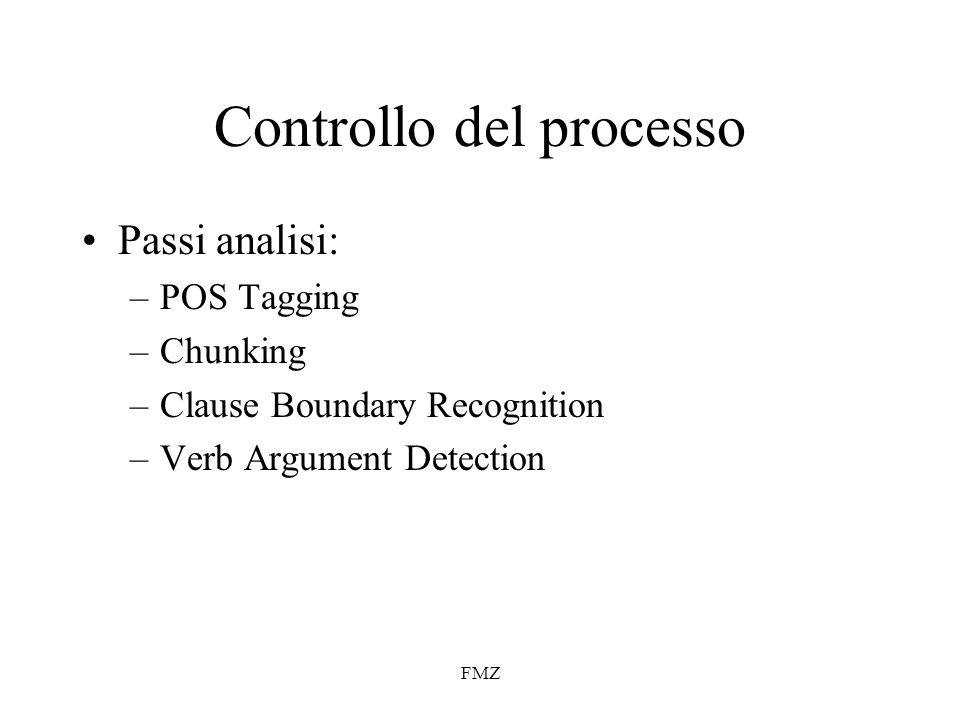 FMZ Controllo del processo Passi analisi: –POS Tagging –Chunking –Clause Boundary Recognition –Verb Argument Detection