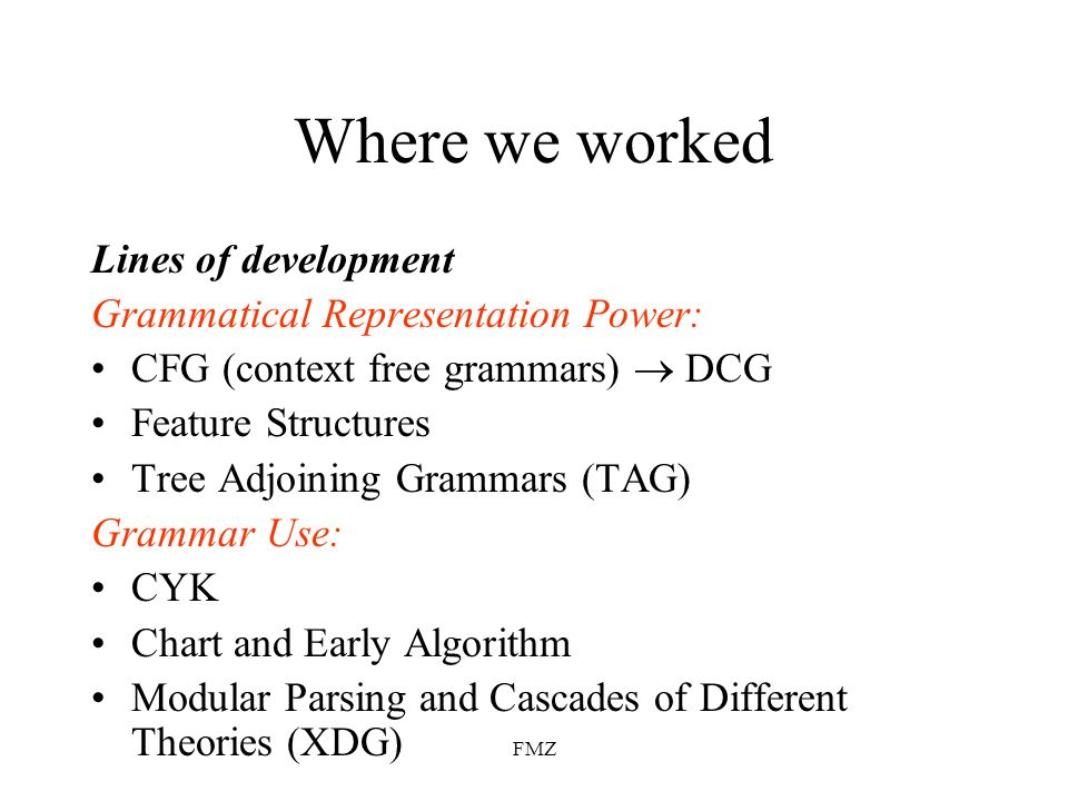 FMZ Where we worked Lines of development Grammatical Representation Power: CFG (context free grammars) DCG Feature Structures Tree Adjoining Grammars