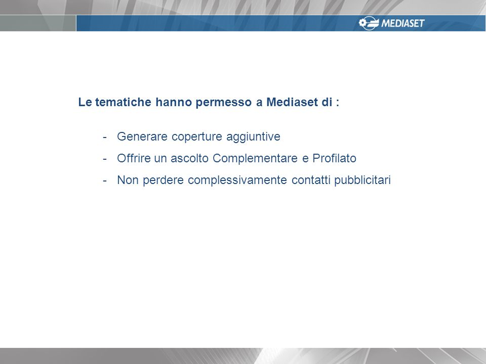 Le tematiche hanno permesso a Mediaset di : - Generare coperture aggiuntive - Offrire un ascolto Complementare e Profilato - Non perdere complessivamente contatti pubblicitari