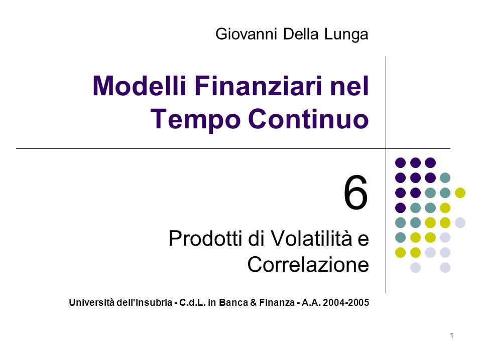 Università dell'Insubria - C.d.L. in Banca & Finanza - A.A. 2004-2005 1 Modelli Finanziari nel Tempo Continuo 6 Prodotti di Volatilità e Correlazione