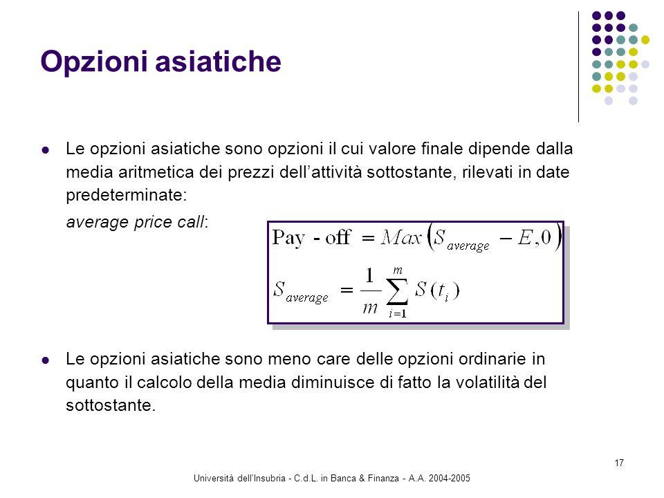 Università dell'Insubria - C.d.L. in Banca & Finanza - A.A. 2004-2005 17 Opzioni asiatiche Le opzioni asiatiche sono opzioni il cui valore finale dipe